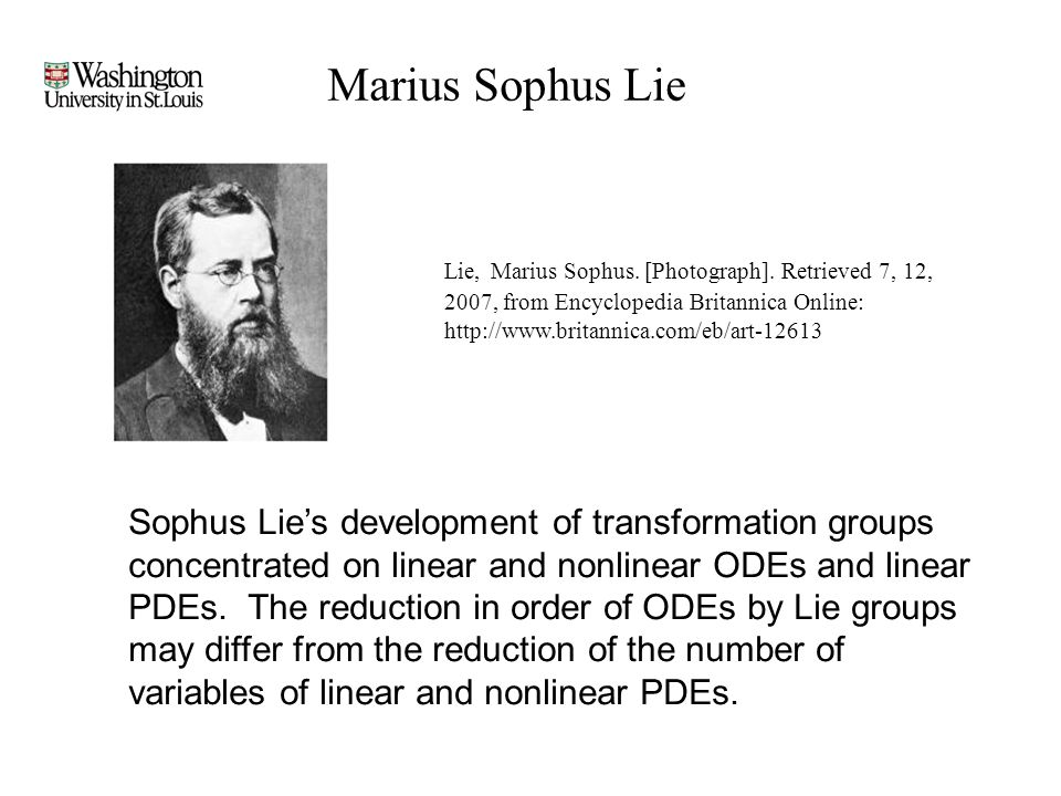 Marius Sophus Lie Sophus Lie's development of transformation groups concentrated on linear and nonlinear ODEs and linear PDEs.