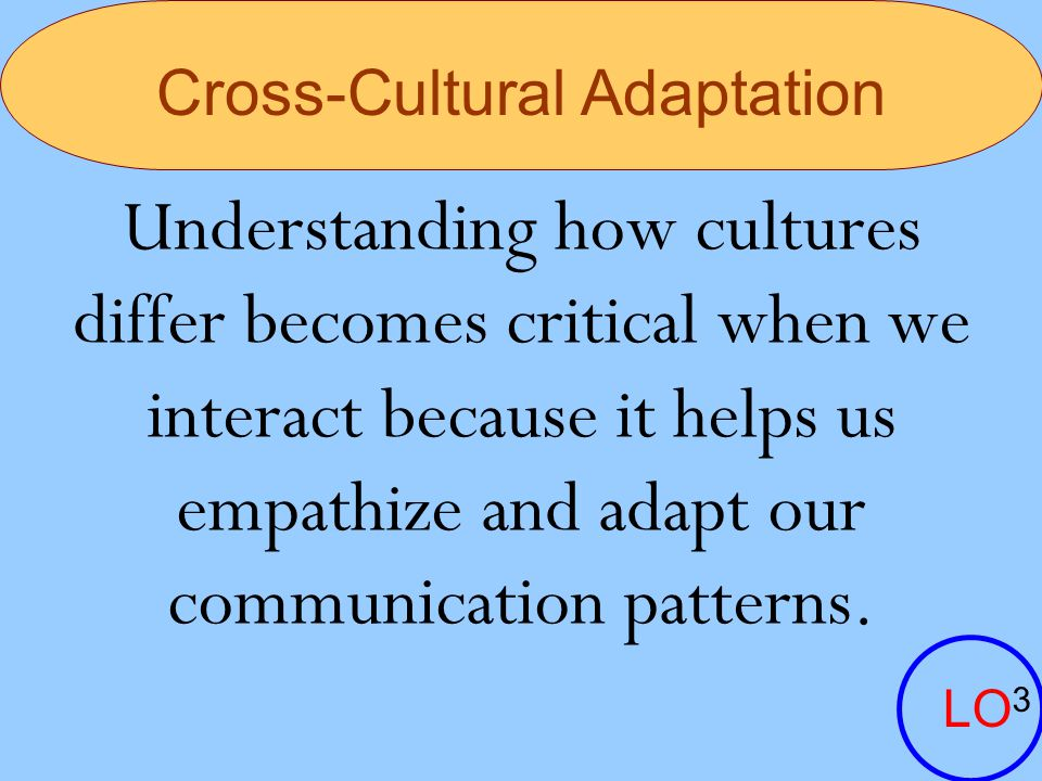 Cross-Cultural Adaptation Understanding how cultures differ becomes critical when we interact because it helps us empathize and adapt our communicatio