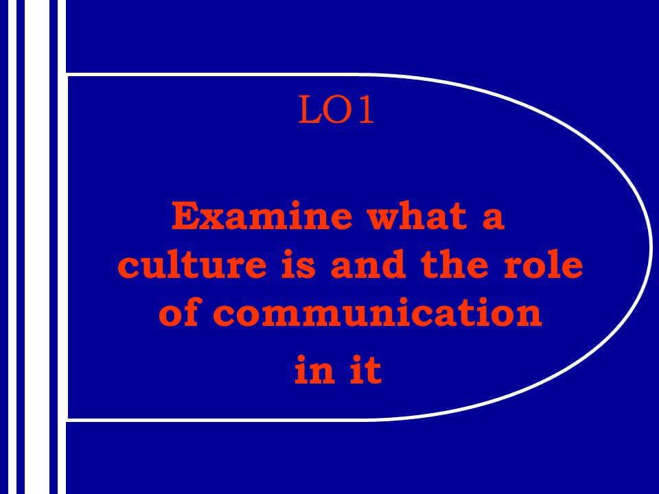 LO1 Examine what a culture is and the role of communication in it