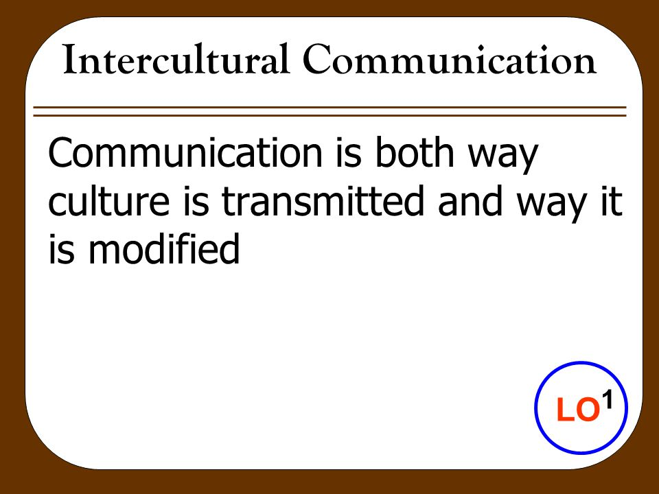 Intercultural Communication Communication is both way culture is transmitted and way it is modified LO 1