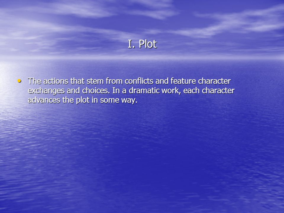 I. Plot The actions that stem from conflicts and feature character exchanges and choices. In a dramatic work, each character advances the plot in some