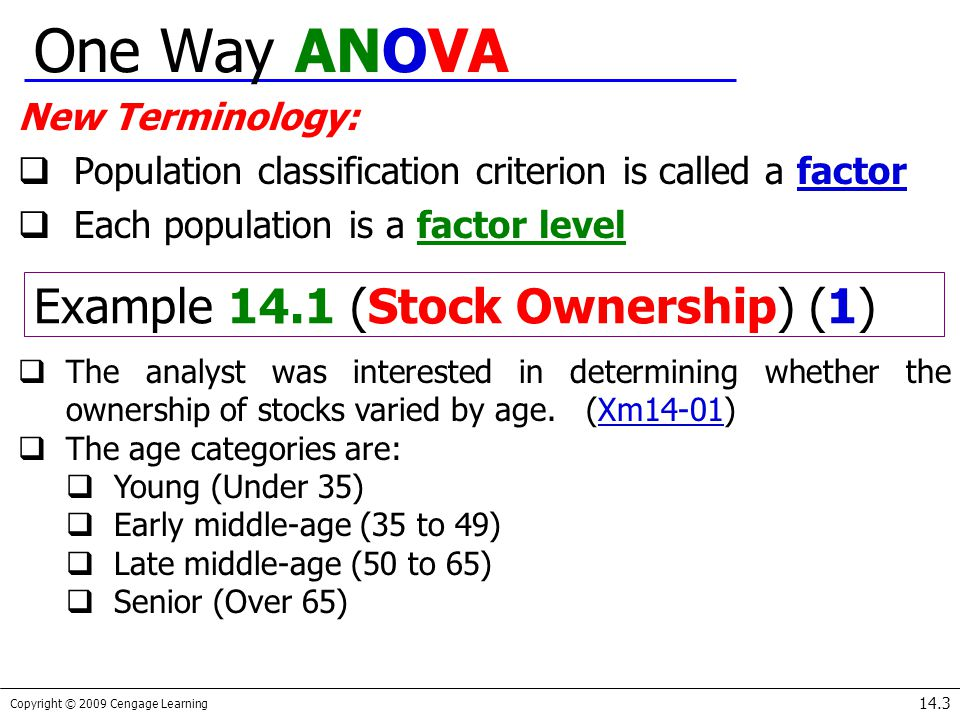 Copyright © 2009 Cengage Learning 14.3 One Way ANOVA New Terminology:  Population classification criterion is called a factor  Each population is a