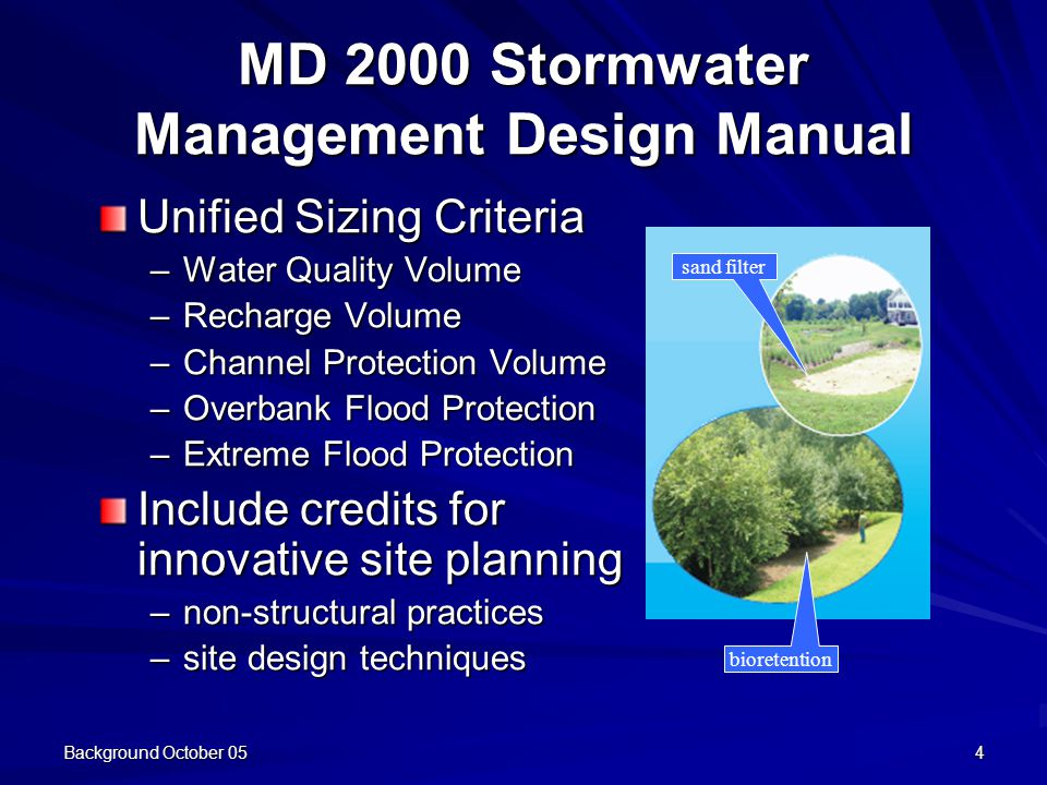 Background October 054 MD 2000 Stormwater Management Design Manual Unified Sizing Criteria –Water Quality Volume –Recharge Volume –Channel Protection Volume –Overbank Flood Protection –Extreme Flood Protection Include credits for innovative site planning –non-structural practices –site design techniques sand filter bioretention