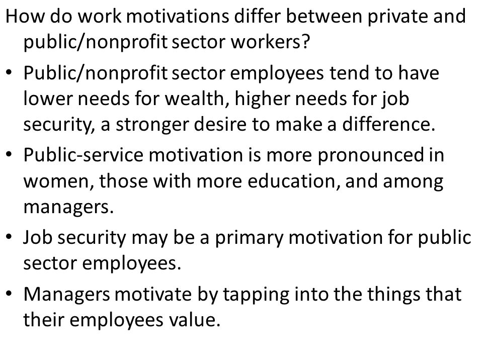 Public/nonprofit sector employees tend to have lower needs for wealth, higher needs for job security, a stronger desire to make a difference.