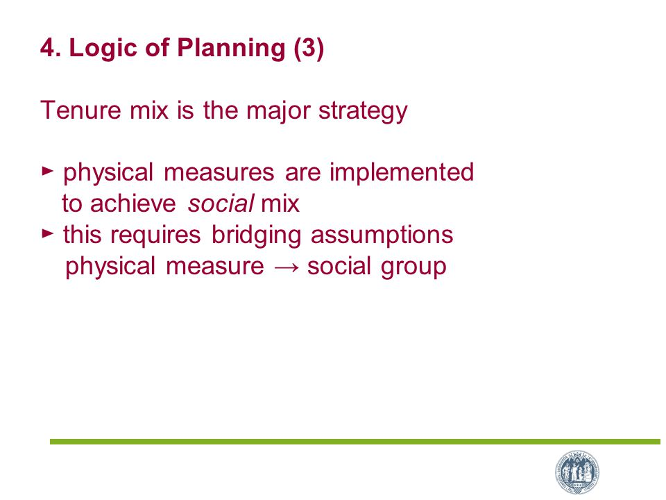 4. Logic of Planning (3) Tenure mix is the major strategy ► physical measures are implemented to achieve social mix ► this requires bridging assumptio