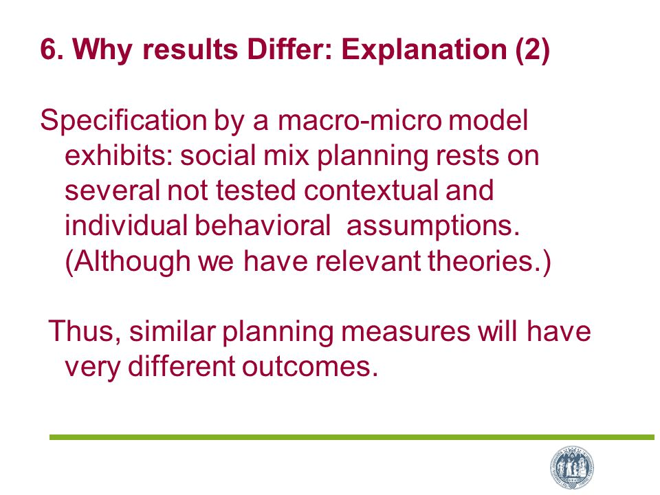 6. Why results Differ: Explanation (2) Specification by a macro-micro model exhibits: social mix planning rests on several not tested contextual and i