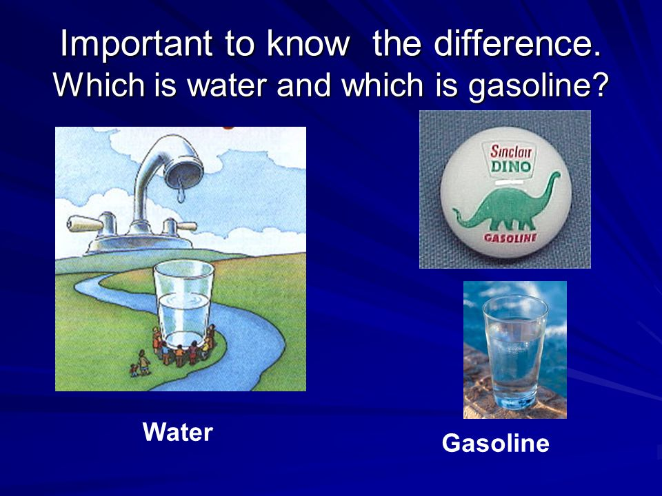 Important to know the difference. Which is water and which is gasoline Water Gasoline
