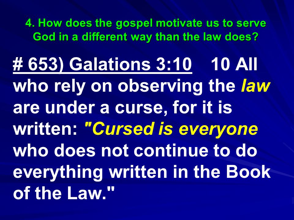 # 653) Galations 3:10 10 All who rely on observing the law are under a curse, for it is written: Cursed is everyone who does not continue to do everything written in the Book of the Law.