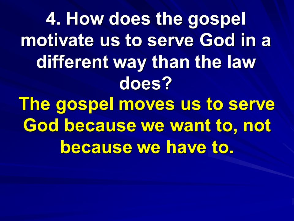 4. How does the gospel motivate us to serve God in a different way than the law does.