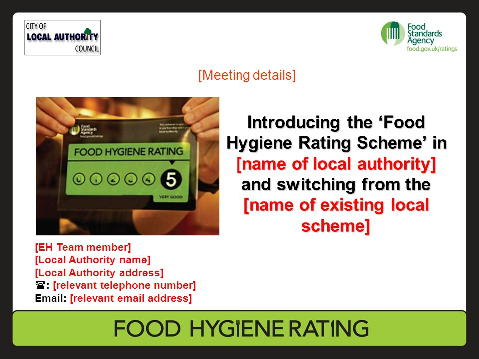 Introducing the 'Food Hygiene Rating Scheme' in [name of local authority] and switching from the [name of existing local scheme] [EH Team member] [Local Authority name] [Local Authority address]  : [relevant telephone number] Email: [relevant email address] [Meeting details]