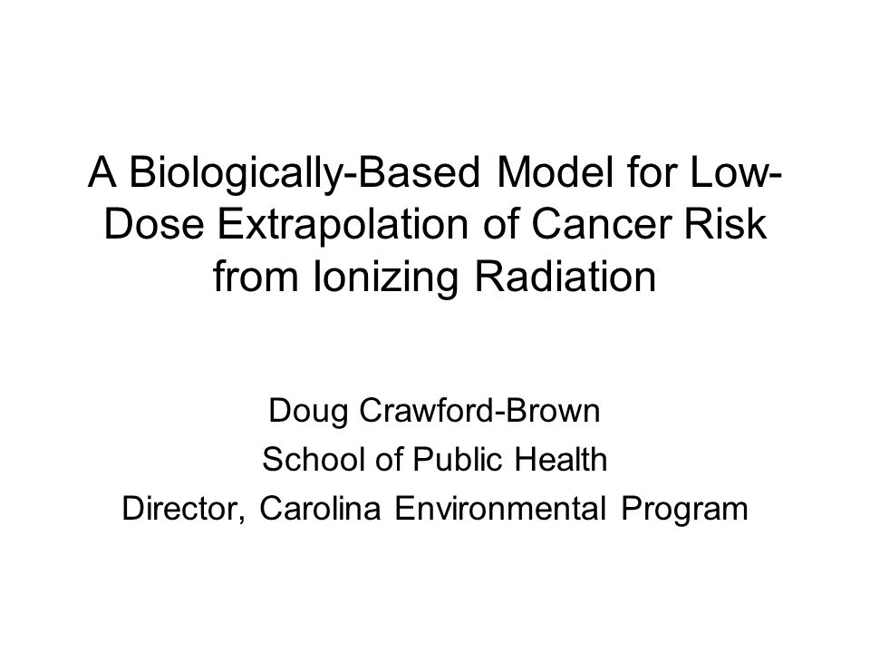 A Biologically-Based Model for Low- Dose Extrapolation of Cancer Risk from Ionizing Radiation Doug Crawford-Brown School of Public Health Director, Carolina Environmental Program