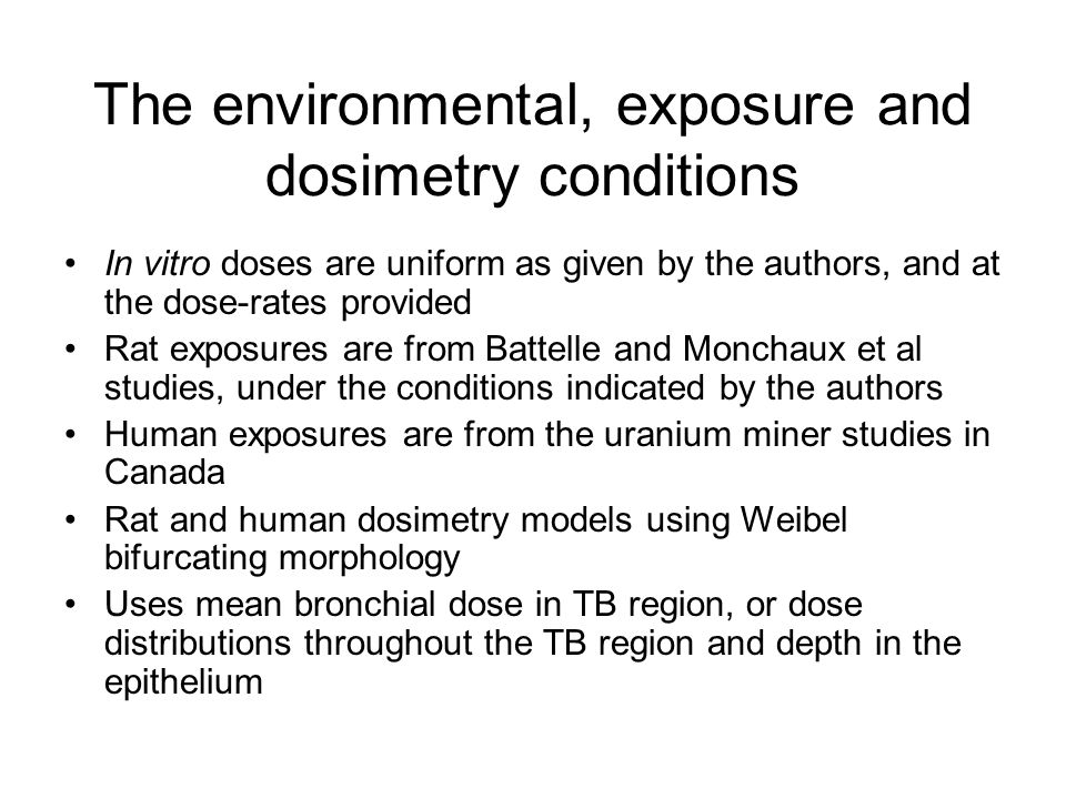 The environmental, exposure and dosimetry conditions In vitro doses are uniform as given by the authors, and at the dose-rates provided Rat exposures are from Battelle and Monchaux et al studies, under the conditions indicated by the authors Human exposures are from the uranium miner studies in Canada Rat and human dosimetry models using Weibel bifurcating morphology Uses mean bronchial dose in TB region, or dose distributions throughout the TB region and depth in the epithelium