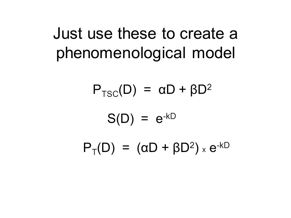 Just use these to create a phenomenological model P TSC (D) = αD + βD 2 S(D) = e -kD P T (D) = (αD + βD 2 ) x e -kD
