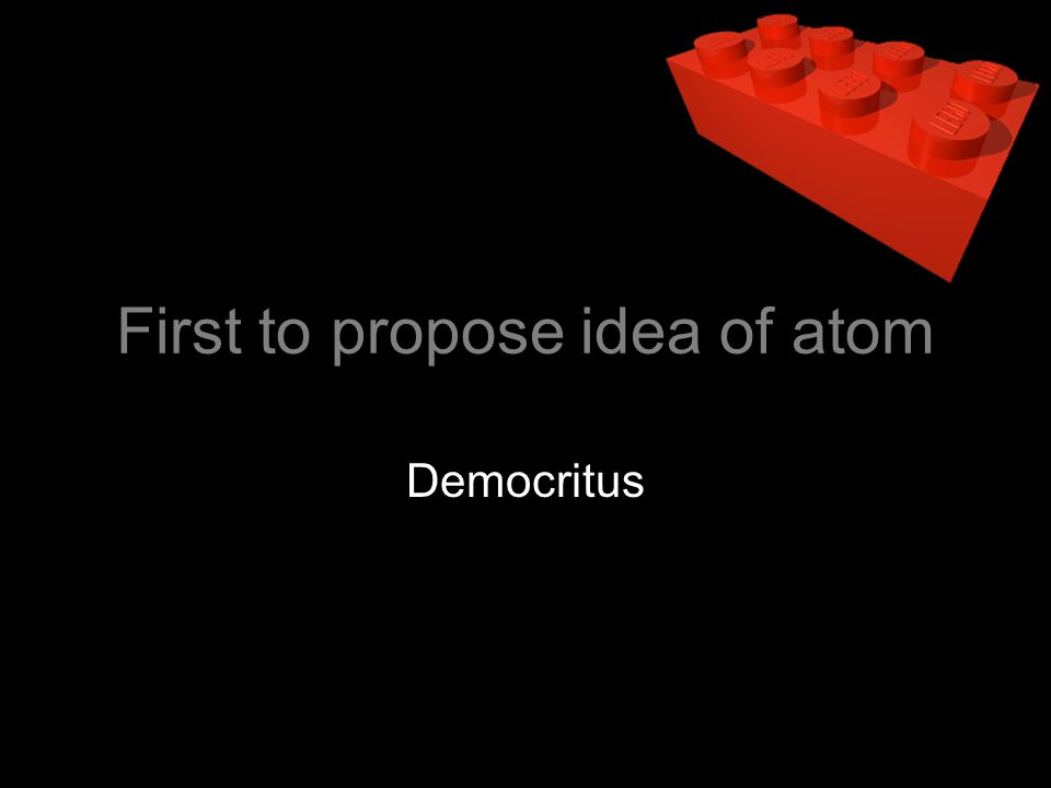 First to propose idea of atom Democritus
