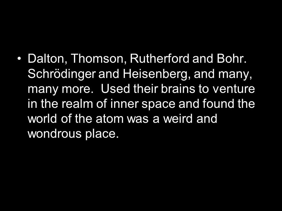 Dalton, Thomson, Rutherford and Bohr. Schrödinger and Heisenberg, and many, many more.