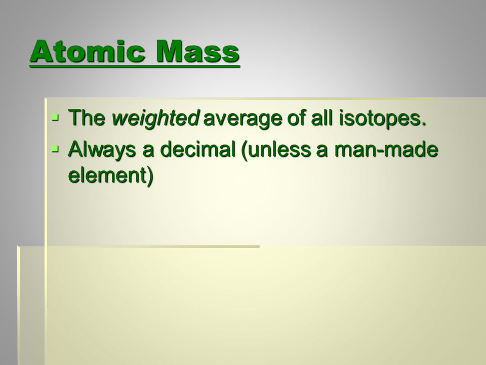 Atomic Mass  The weighted average of all isotopes.  Always a decimal (unless a man-made element)