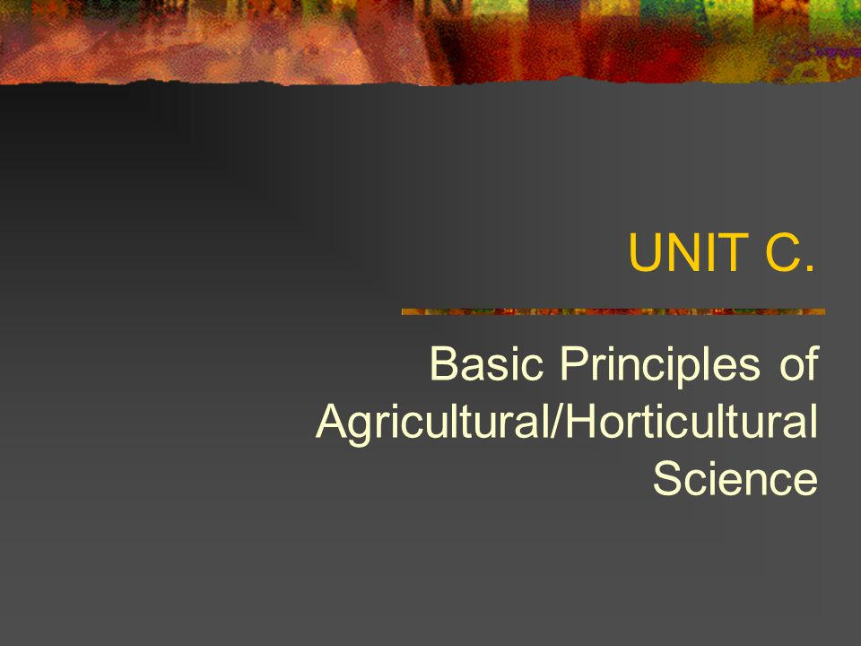 UNIT C. Basic Principles of Agricultural/Horticultural Science