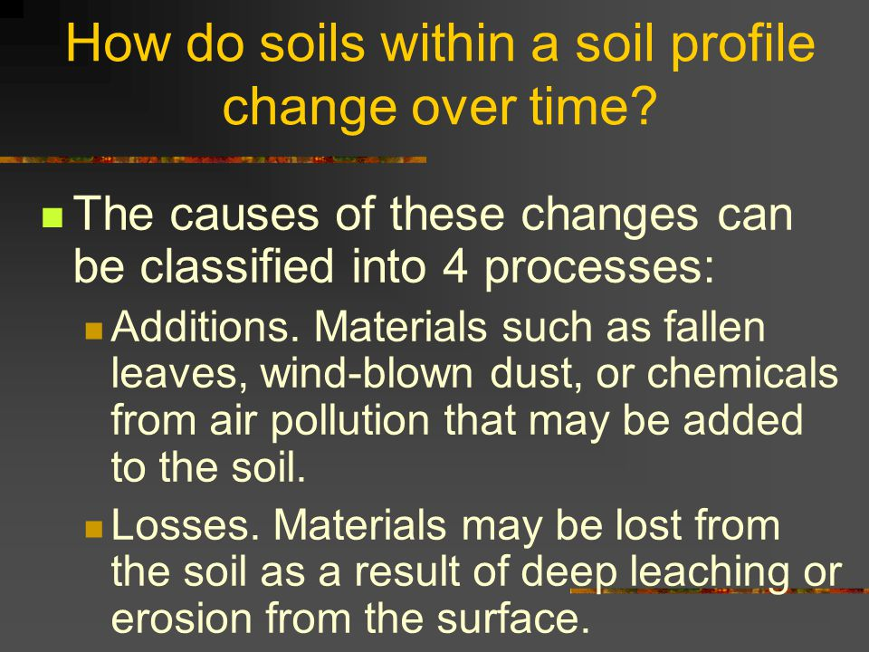 How do soils within a soil profile change over time? The causes of these changes can be classified into 4 processes: Additions. Materials such as fall
