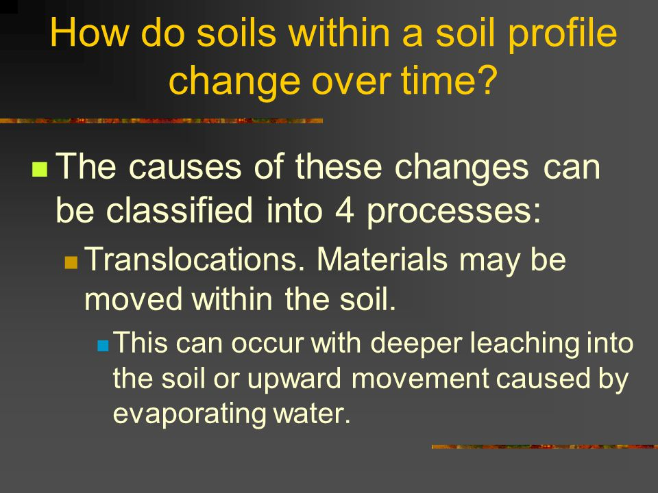 How do soils within a soil profile change over time? The causes of these changes can be classified into 4 processes: Translocations. Materials may be