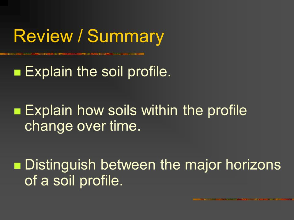 Review / Summary Explain the soil profile. Explain how soils within the profile change over time. Distinguish between the major horizons of a soil pro