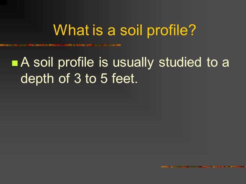 What is a soil profile? A soil profile is usually studied to a depth of 3 to 5 feet.