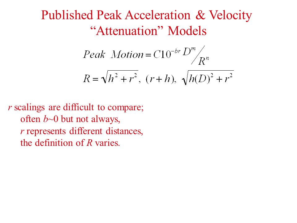 Published Peak Acceleration & Velocity Attenuation Models r scalings are difficult to compare; often b~0 but not always, r represents different distances, the definition of R varies.