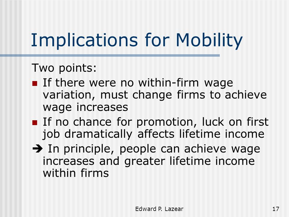 Edward P. Lazear17 Implications for Mobility Two points: If there were no within-firm wage variation, must change firms to achieve wage increases If n