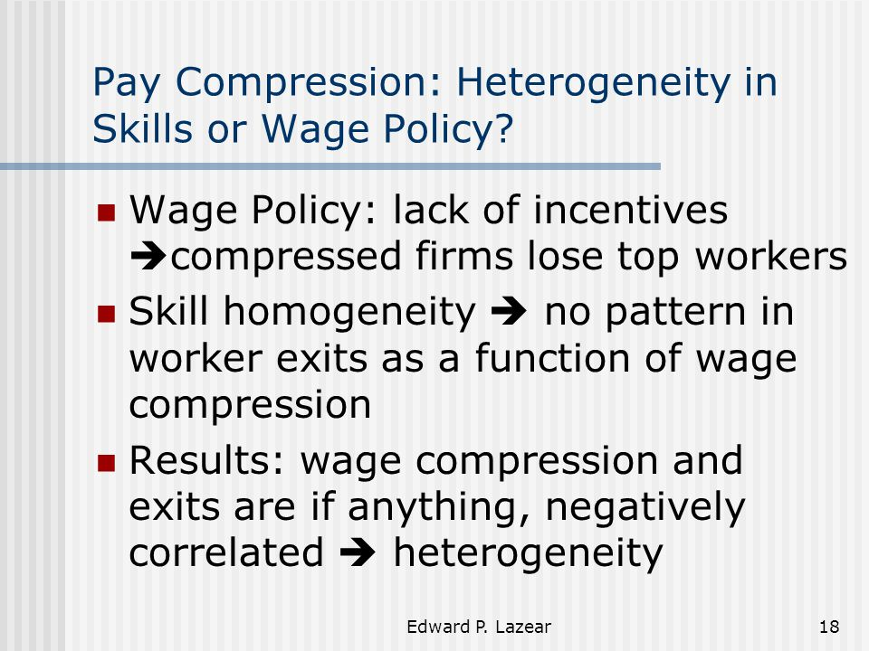 Edward P. Lazear18 Pay Compression: Heterogeneity in Skills or Wage Policy? Wage Policy: lack of incentives  compressed firms lose top workers Skill