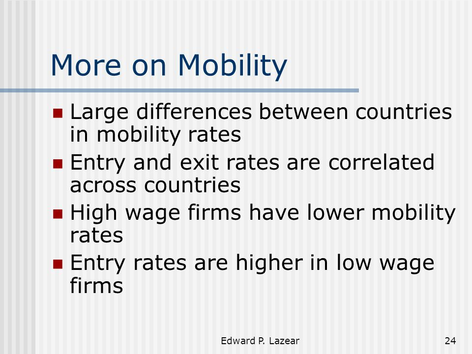 Edward P. Lazear24 More on Mobility Large differences between countries in mobility rates Entry and exit rates are correlated across countries High wa