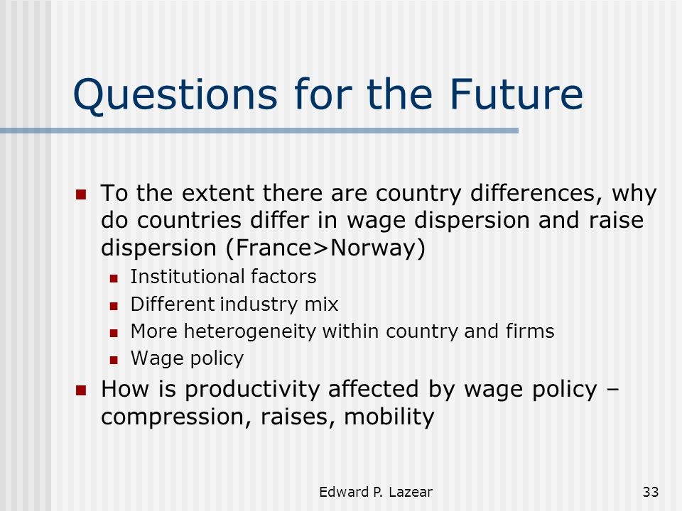 Edward P. Lazear33 Questions for the Future To the extent there are country differences, why do countries differ in wage dispersion and raise dispersi