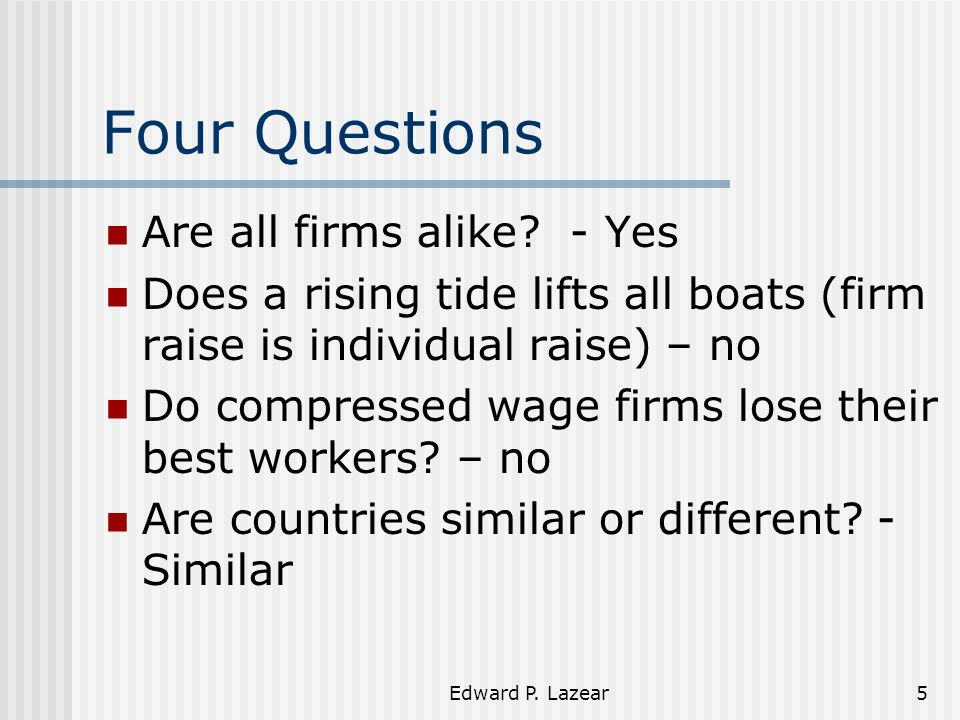 Edward P. Lazear5 Four Questions Are all firms alike? - Yes Does a rising tide lifts all boats (firm raise is individual raise) – no Do compressed wag