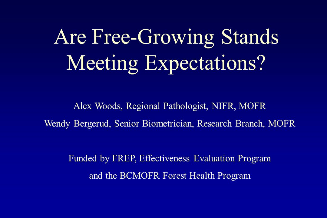 Are Free-Growing Stands Meeting Expectations? Alex Woods, Regional Pathologist, NIFR, MOFR Wendy Bergerud, Senior Biometrician, Research Branch, MOFR