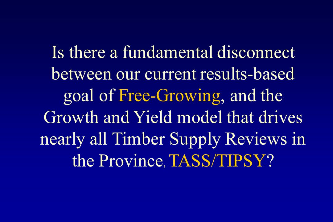 Is there a fundamental disconnect between our current results-based goal of Free-Growing, and the Growth and Yield model that drives nearly all Timber