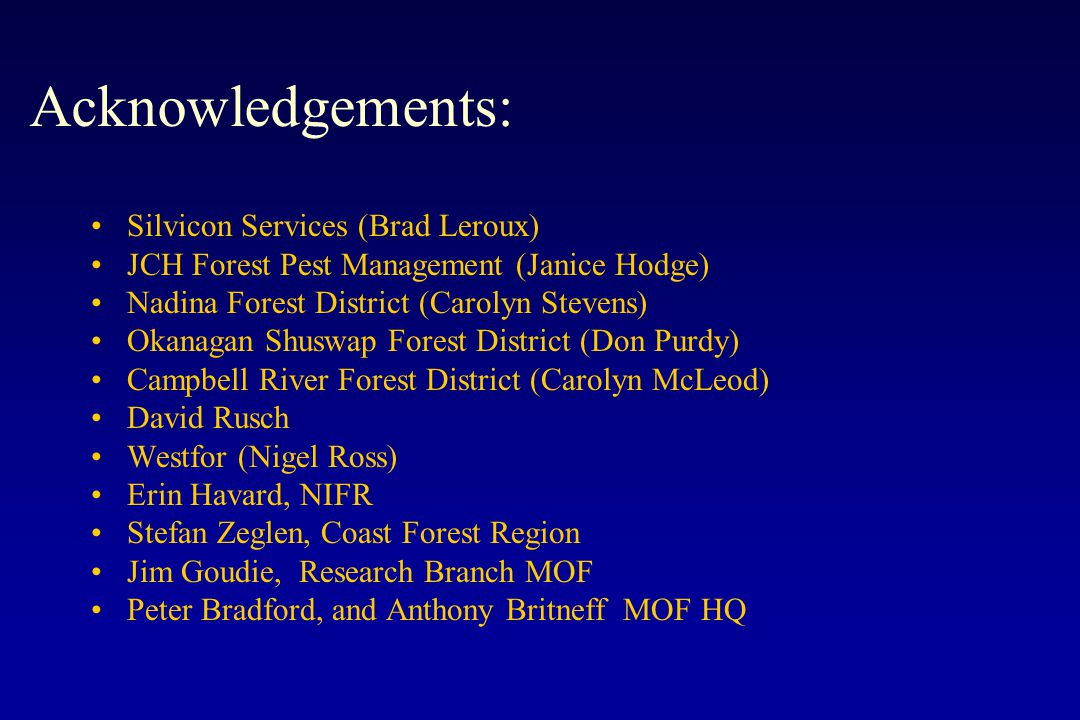 Acknowledgements: Silvicon Services (Brad Leroux) JCH Forest Pest Management (Janice Hodge) Nadina Forest District (Carolyn Stevens) Okanagan Shuswap Forest District (Don Purdy) Campbell River Forest District (Carolyn McLeod) David Rusch Westfor (Nigel Ross) Erin Havard, NIFR Stefan Zeglen, Coast Forest Region Jim Goudie, Research Branch MOF Peter Bradford, and Anthony Britneff MOF HQ