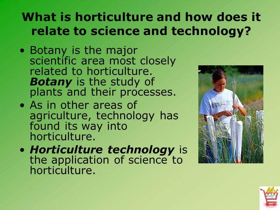 What is horticulture and how does it relate to science and technology? Botany is the major scientific area most closely related to horticulture. Botan