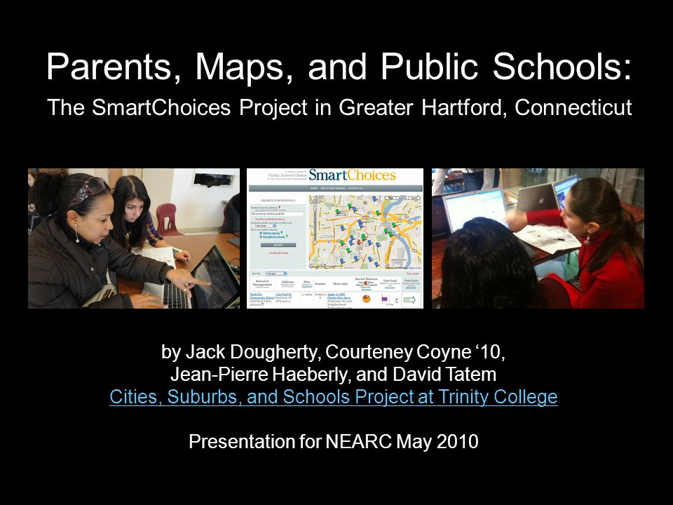 Parents, Maps, and Public Schools: by Jack Dougherty, Courteney Coyne '10, Jean-Pierre Haeberly, and David Tatem Cities, Suburbs, and Schools Project at Trinity College Presentation for NEARC May 2010 The SmartChoices Project in Greater Hartford, Connecticut