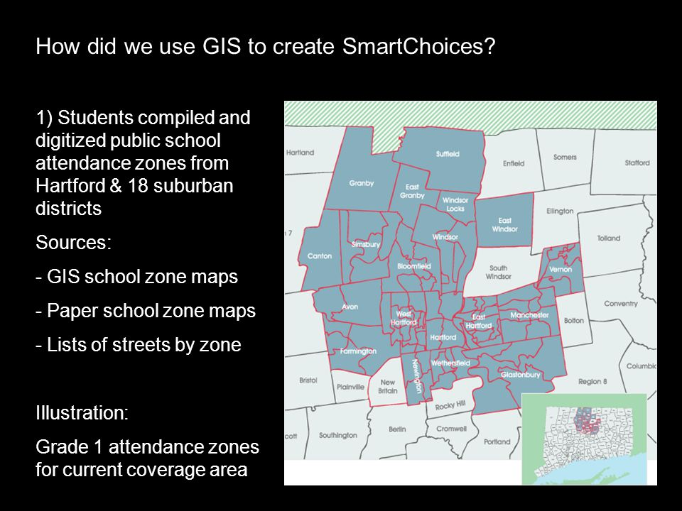 1) Students compiled and digitized public school attendance zones from Hartford & 18 suburban districts Sources: - GIS school zone maps - Paper school zone maps - Lists of streets by zone Illustration: Grade 1 attendance zones for current coverage area How did we use GIS to create SmartChoices?