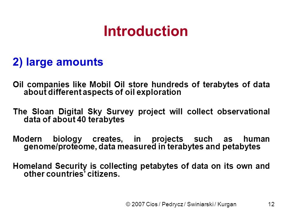 © 2007 Cios / Pedrycz / Swiniarski / Kurgan12 Introduction 2) large amounts Oil companies like Mobil Oil store hundreds of terabytes of data about different aspects of oil exploration The Sloan Digital Sky Survey project will collect observational data of about 40 terabytes Modern biology creates, in projects such as human genome/proteome, data measured in terabytes and petabytes Homeland Security is collecting petabytes of data on its own and other countries' citizens.