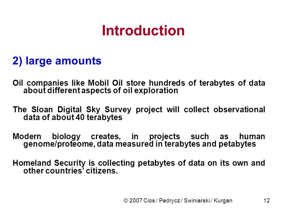 © 2007 Cios / Pedrycz / Swiniarski / Kurgan12 Introduction 2) large amounts Oil companies like Mobil Oil store hundreds of terabytes of data about dif