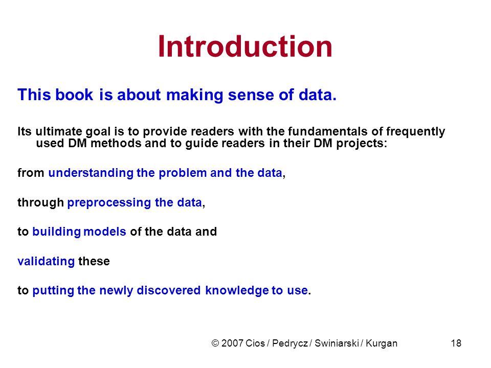 © 2007 Cios / Pedrycz / Swiniarski / Kurgan18 Introduction This book is about making sense of data.