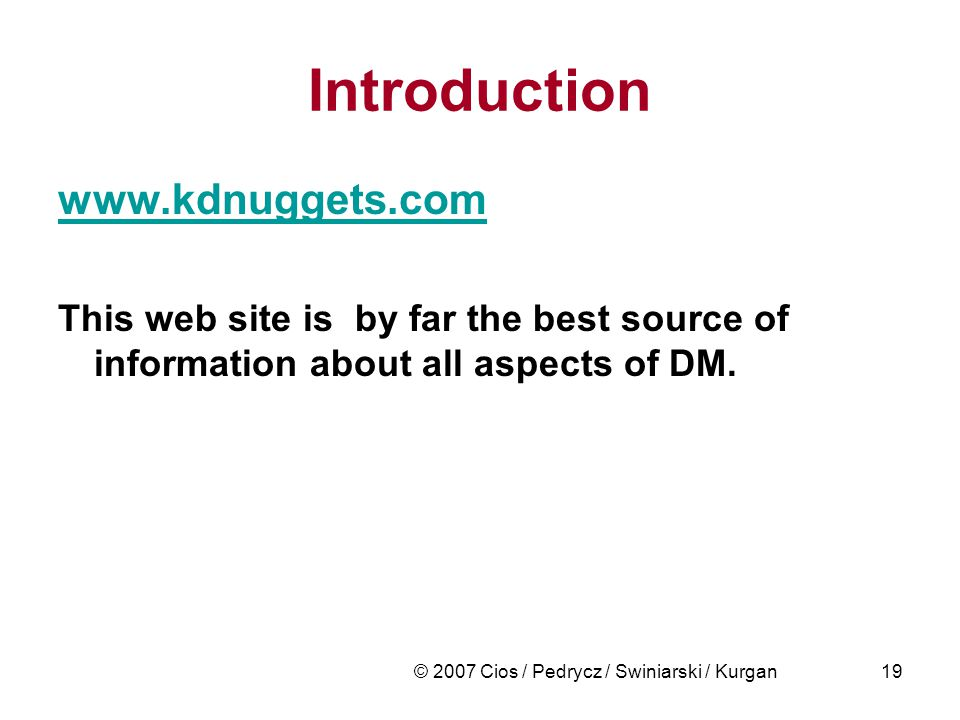 © 2007 Cios / Pedrycz / Swiniarski / Kurgan19 Introduction www.kdnuggets.com This web site is by far the best source of information about all aspects of DM.