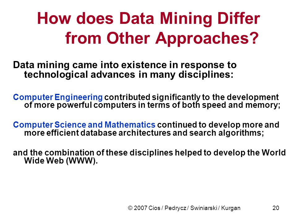 © 2007 Cios / Pedrycz / Swiniarski / Kurgan20 How does Data Mining Differ from Other Approaches.