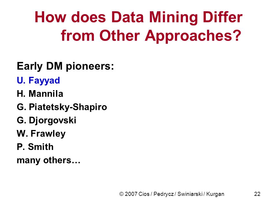 © 2007 Cios / Pedrycz / Swiniarski / Kurgan22 How does Data Mining Differ from Other Approaches.