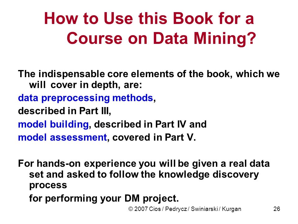 © 2007 Cios / Pedrycz / Swiniarski / Kurgan26 How to Use this Book for a Course on Data Mining.
