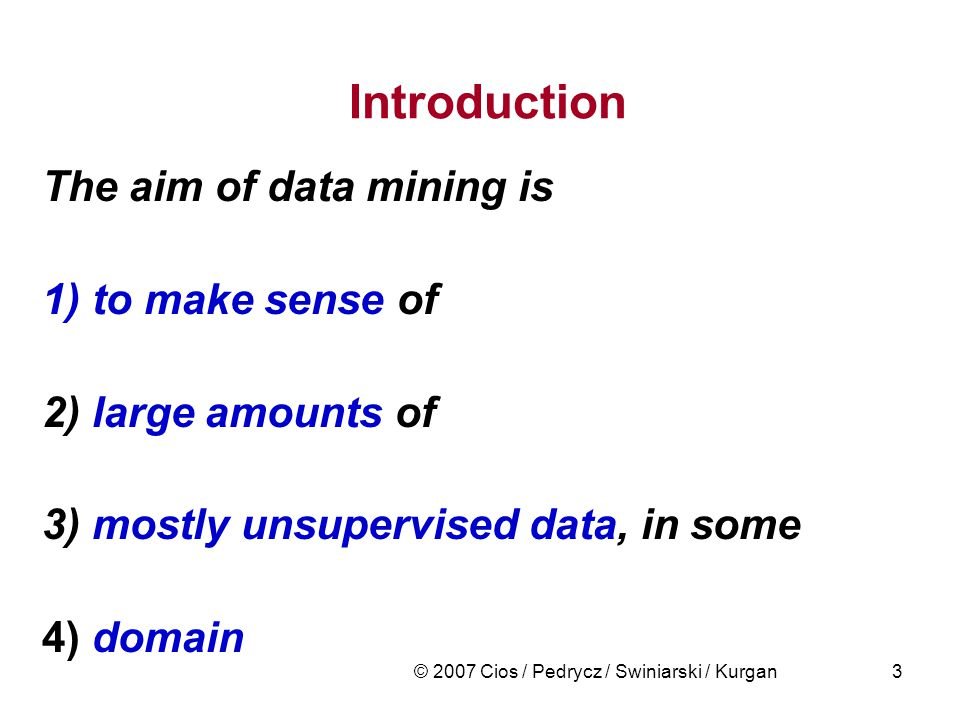© 2007 Cios / Pedrycz / Swiniarski / Kurgan3 Introduction The aim of data mining is 1) to make sense of 2) large amounts of 3) mostly unsupervised data, in some 4) domain
