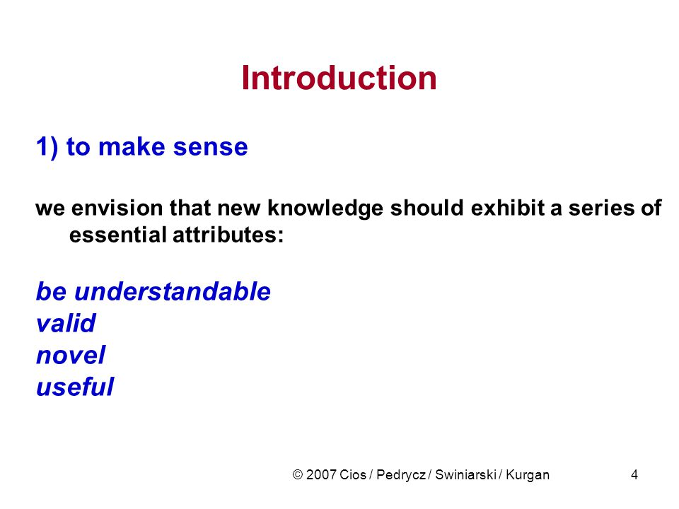 © 2007 Cios / Pedrycz / Swiniarski / Kurgan4 1) to make sense we envision that new knowledge should exhibit a series of essential attributes: be under