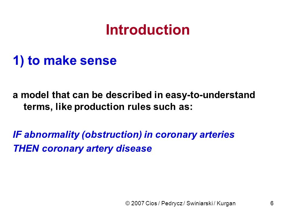 © 2007 Cios / Pedrycz / Swiniarski / Kurgan6 Introduction 1) to make sense a model that can be described in easy-to-understand terms, like production rules such as: IF abnormality (obstruction) in coronary arteries THEN coronary artery disease
