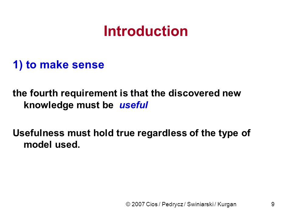 © 2007 Cios / Pedrycz / Swiniarski / Kurgan9 Introduction 1) to make sense the fourth requirement is that the discovered new knowledge must be useful
