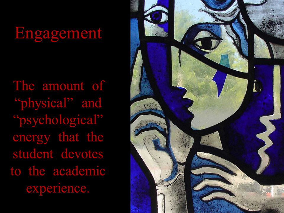 Engagement The amount of physical and psychological energy that the student devotes to the academic experience.