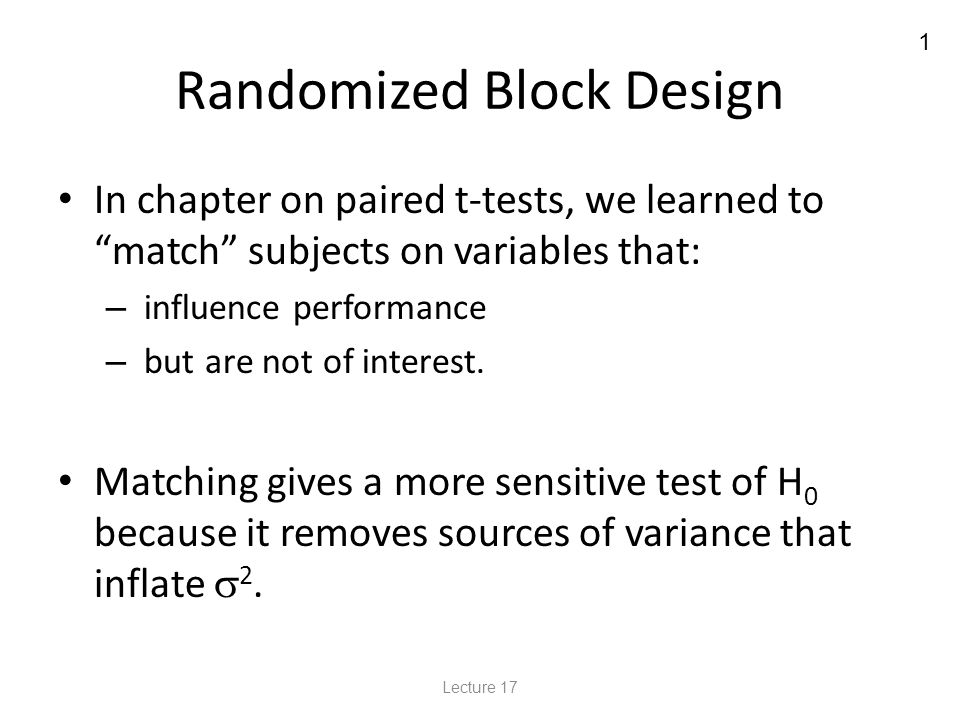 1 Randomized Block Design In chapter on paired t-tests, we learned to match subjects on variables that: – influence performance – but are not of interest.